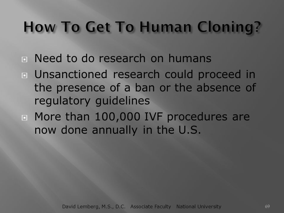  Need to do research on humans  Unsanctioned research could proceed in the presence of a ban or the absence of regulatory guidelines  More than 100