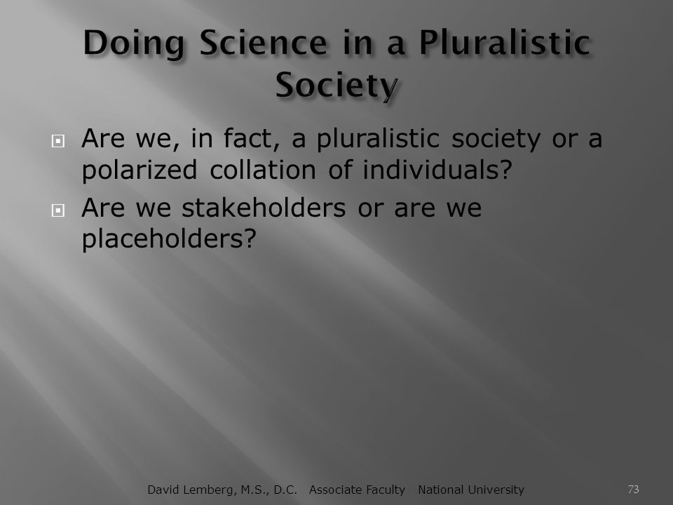  Are we, in fact, a pluralistic society or a polarized collation of individuals?  Are we stakeholders or are we placeholders? David Lemberg, M.S., D