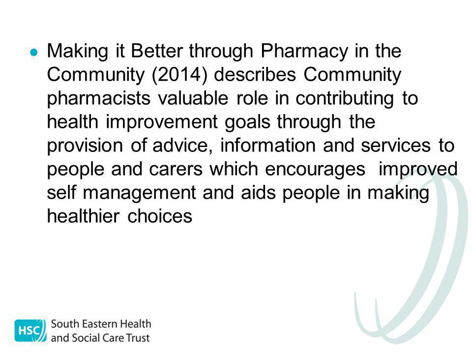 Making it Better through Pharmacy in the Community (2014) describes Community pharmacists valuable role in contributing to health improvement goals through the provision of advice, information and services to people and carers which encourages improved self management and aids people in making healthier choices