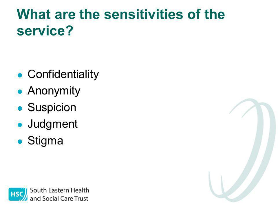What are the sensitivities of the service? Confidentiality Anonymity Suspicion Judgment Stigma