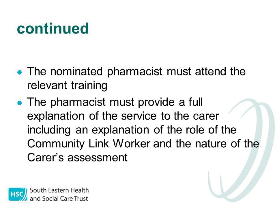 continued The nominated pharmacist must attend the relevant training The pharmacist must provide a full explanation of the service to the carer including an explanation of the role of the Community Link Worker and the nature of the Carer's assessment