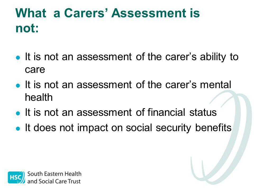 What a Carers' Assessment is not: It is not an assessment of the carer's ability to care It is not an assessment of the carer's mental health It is not an assessment of financial status It does not impact on social security benefits
