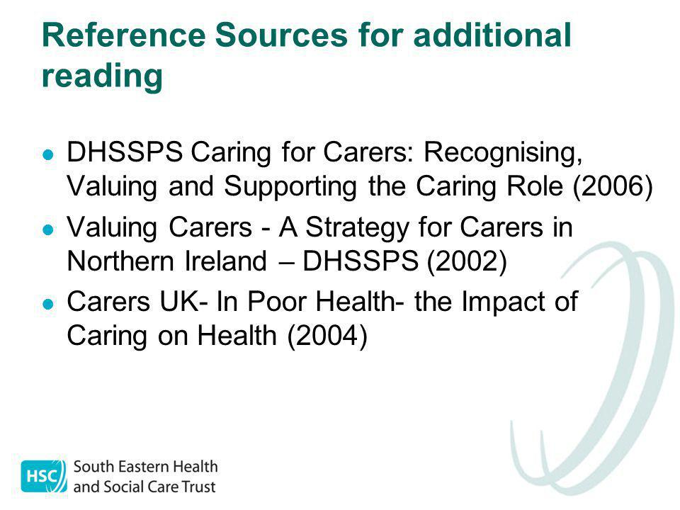 Reference Sources for additional reading DHSSPS Caring for Carers: Recognising, Valuing and Supporting the Caring Role (2006) Valuing Carers - A Strategy for Carers in Northern Ireland – DHSSPS (2002) Carers UK- In Poor Health- the Impact of Caring on Health (2004)