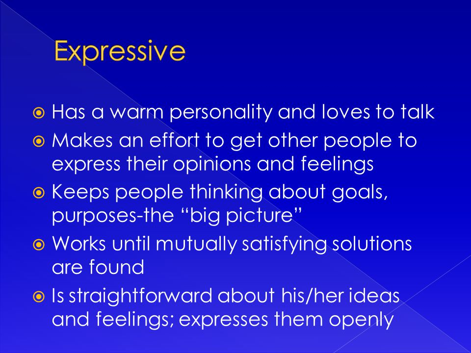  Has a warm personality and loves to talk  Makes an effort to get other people to express their opinions and feelings  Keeps people thinking about goals, purposes-the big picture  Works until mutually satisfying solutions are found  Is straightforward about his/her ideas and feelings; expresses them openly