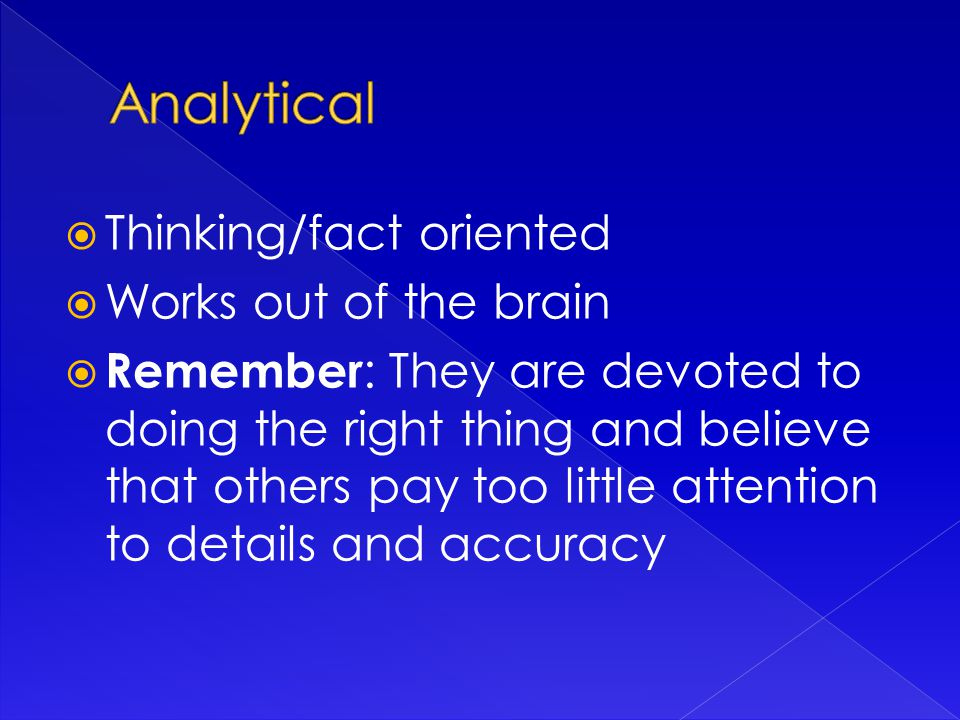  Thinking/fact oriented  Works out of the brain  Remember : They are devoted to doing the right thing and believe that others pay too little attention to details and accuracy