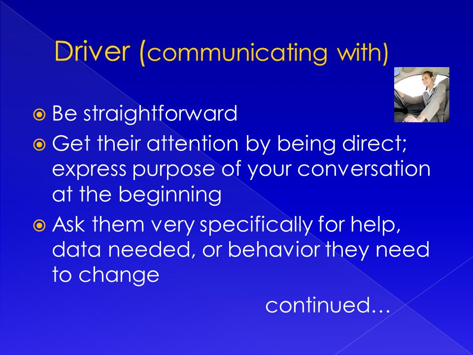 Be straightforward  Get their attention by being direct; express purpose of your conversation at the beginning  Ask them very specifically for help, data needed, or behavior they need to change continued…