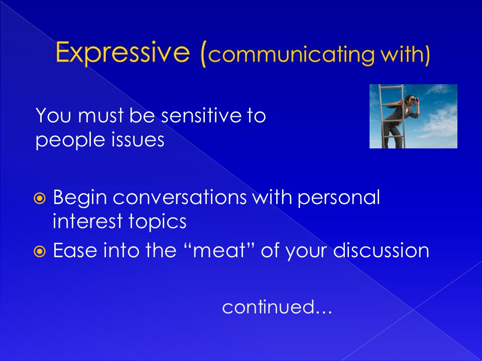 You must be sensitive to people issues  Begin conversations with personal interest topics  Ease into the meat of your discussion continued…
