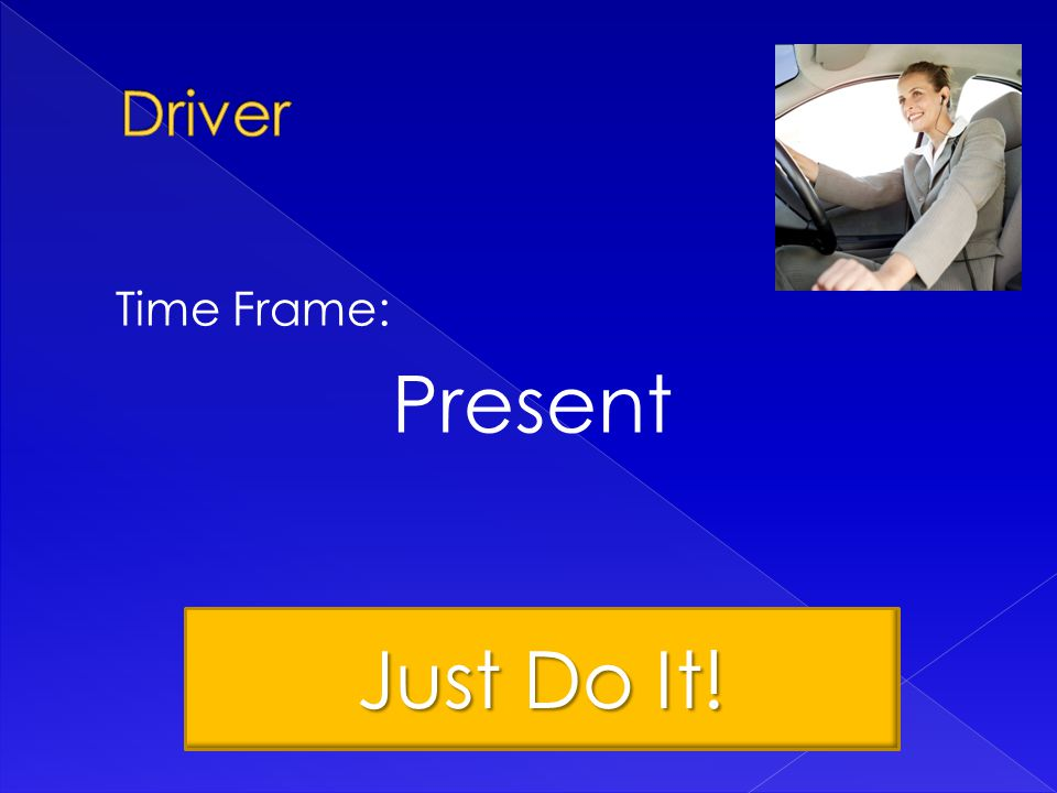 Time Frame: Present Just Do It!