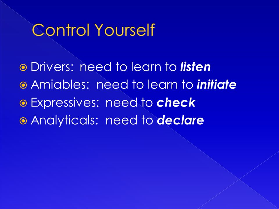  Drivers: need to learn to listen  Amiables: need to learn to initiate  Expressives: need to check  Analyticals: need to declare