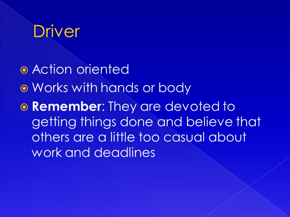  Action oriented  Works with hands or body  Remember : They are devoted to getting things done and believe that others are a little too casual about work and deadlines