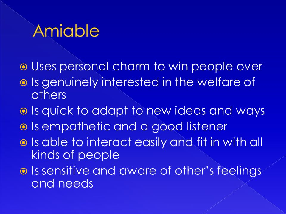 Uses personal charm to win people over  Is genuinely interested in the welfare of others  Is quick to adapt to new ideas and ways  Is empathetic and a good listener  Is able to interact easily and fit in with all kinds of people  Is sensitive and aware of other's feelings and needs