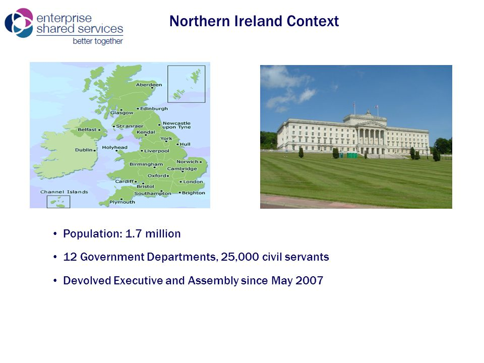 Northern Ireland Context Population: 1.7 million 12 Government Departments, 25,000 civil servants Devolved Executive and Assembly since May 2007