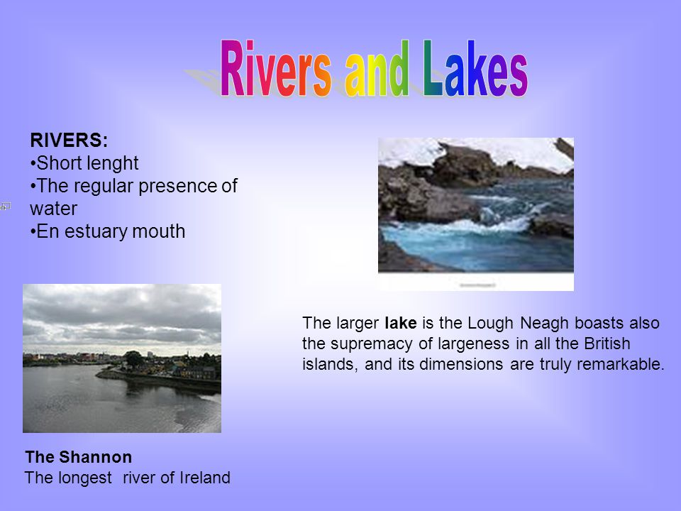 RIVERS: Short lenght The regular presence of water En estuary mouth The Shannon The longest river of Ireland The larger lake is the Lough Neagh boasts also the supremacy of largeness in all the British islands, and its dimensions are truly remarkable.
