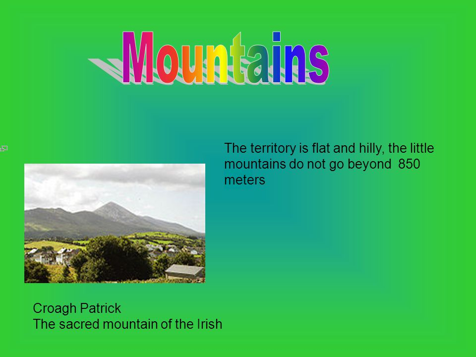 The territory is flat and hilly, the little mountains do not go beyond 850 meters Croagh Patrick The sacred mountain of the Irish