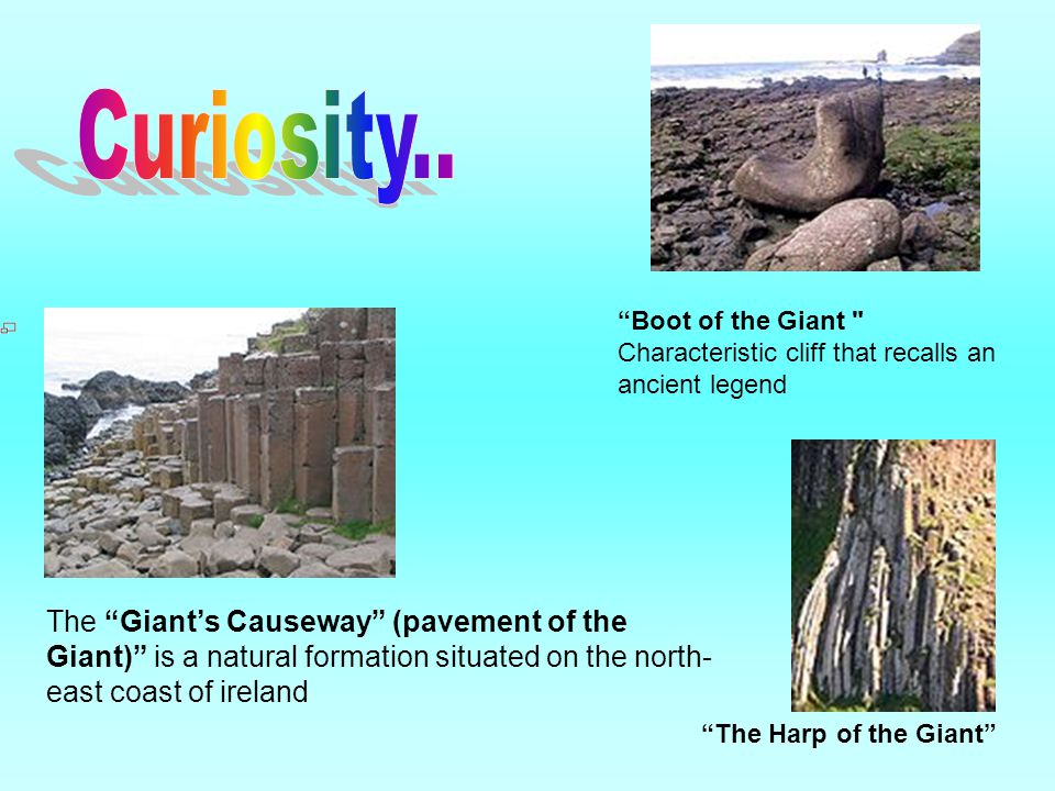 The Giant's Causeway (pavement of the Giant) is a natural formation situated on the north- east coast of ireland Boot of the Giant Characteristic cliff that recalls an ancient legend The Harp of the Giant