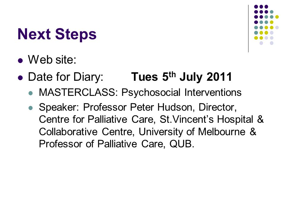 Next Steps Web site: Date for Diary:Tues 5 th July 2011 MASTERCLASS: Psychosocial Interventions Speaker: Professor Peter Hudson, Director, Centre for Palliative Care, St.Vincent's Hospital & Collaborative Centre, University of Melbourne & Professor of Palliative Care, QUB.