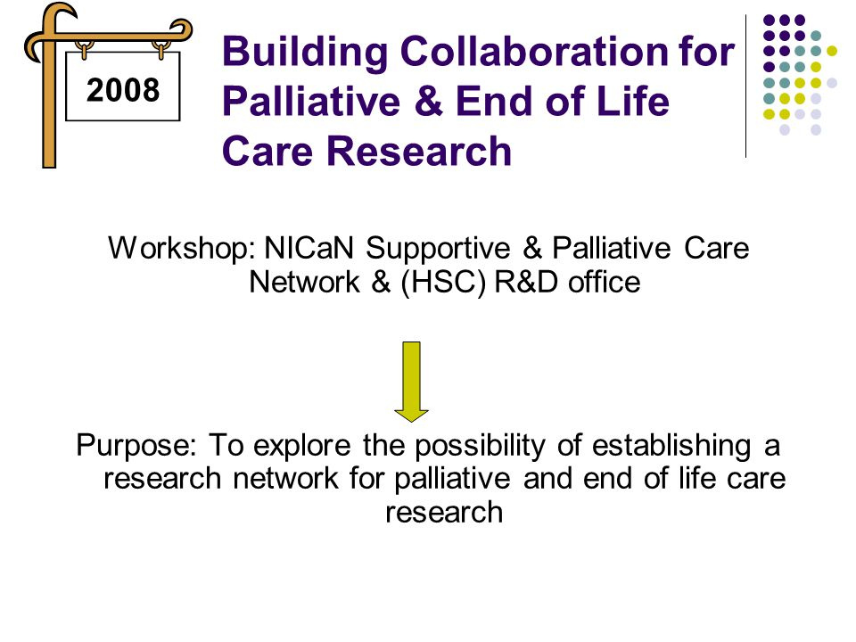 Building Collaboration for Palliative & End of Life Care Research Workshop: NICaN Supportive & Palliative Care Network & (HSC) R&D office Purpose: To explore the possibility of establishing a research network for palliative and end of life care research 2008