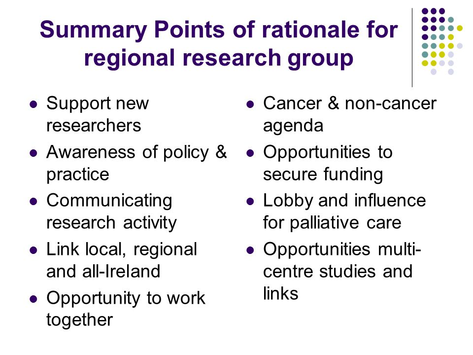 Summary Points of rationale for regional research group Support new researchers Awareness of policy & practice Communicating research activity Link local, regional and all-Ireland Opportunity to work together Cancer & non-cancer agenda Opportunities to secure funding Lobby and influence for palliative care Opportunities multi- centre studies and links
