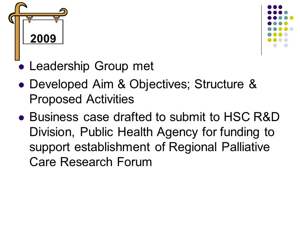 Leadership Group met Developed Aim & Objectives; Structure & Proposed Activities Business case drafted to submit to HSC R&D Division, Public Health Agency for funding to support establishment of Regional Palliative Care Research Forum 2009