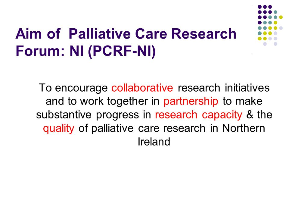 Objectives To develop an enabling infrastructure to support interdisciplinary palliative care research initiatives & ideas To develop expertise in the application of research approaches and methods for palliative care research To embed personal and public involvement in partnership working for palliative care research To develop high quality regional, national and international interdisciplinary research proposals To enable Northern Ireland to participate appropriately in the work of the AIIHPC.