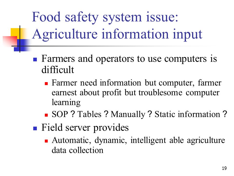 19 Food safety system issue: Agriculture information input Farmers and operators to use computers is difficult Farmer need information but computer, farmer earnest about profit but troublesome computer learning SOP ? Tables ? Manually ? Static information ? Field server provides Automatic, dynamic, intelligent able agriculture data collection