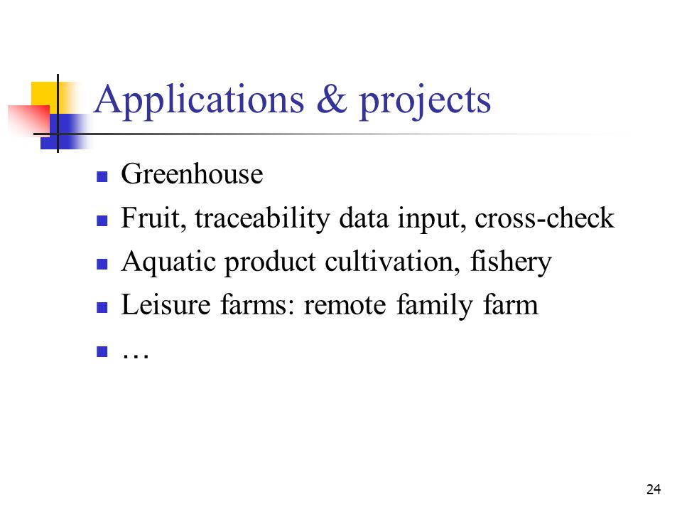 24 Applications & projects Greenhouse Fruit, traceability data input, cross-check Aquatic product cultivation, fishery Leisure farms: remote family farm …