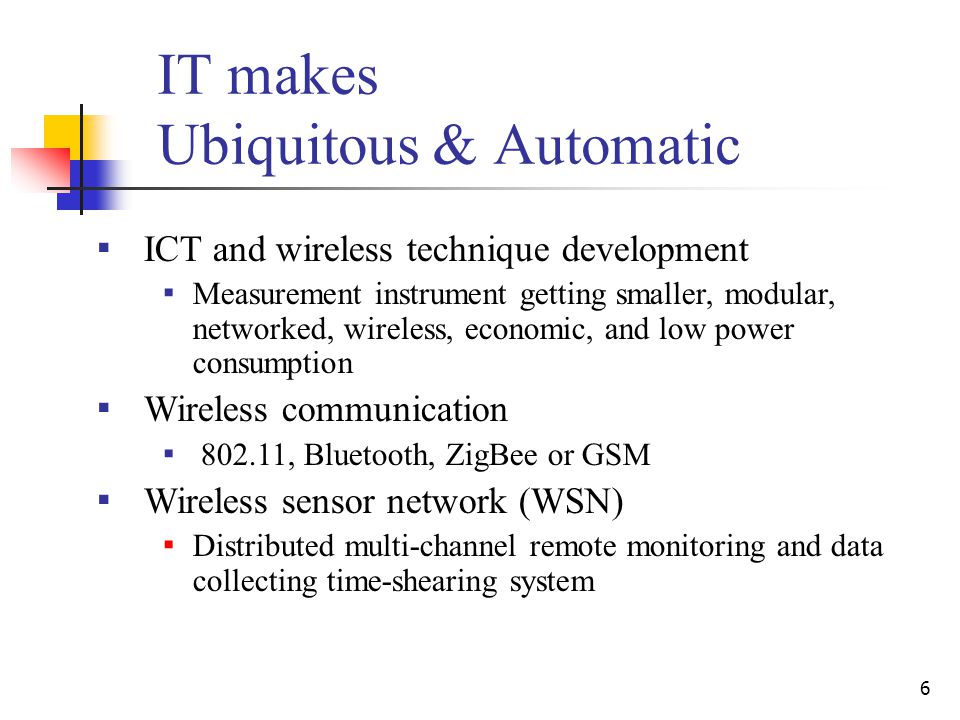 6 IT makes Ubiquitous & Automatic ▪ ICT and wireless technique development ▪ Measurement instrument getting smaller, modular, networked, wireless, economic, and low power consumption ▪ Wireless communication ▪ 802.11, Bluetooth, ZigBee or GSM ▪ Wireless sensor network (WSN) ▪ Distributed multi-channel remote monitoring and data collecting time-shearing system