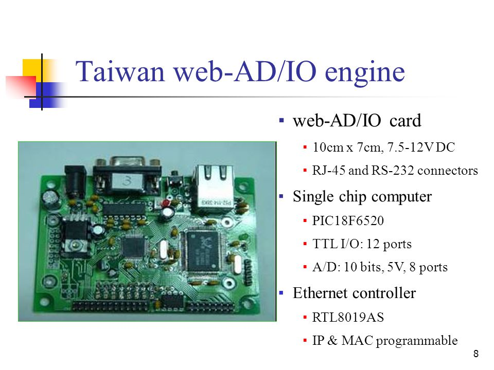 8 Taiwan web-AD/IO engine ▪web-AD/IO card ▪10cm x 7cm, 7.5-12V DC ▪RJ-45 and RS-232 connectors ▪Single chip computer ▪PIC18F6520 ▪TTL I/O: 12 ports ▪A/D: 10 bits, 5V, 8 ports ▪Ethernet controller ▪RTL8019AS ▪IP & MAC programmable