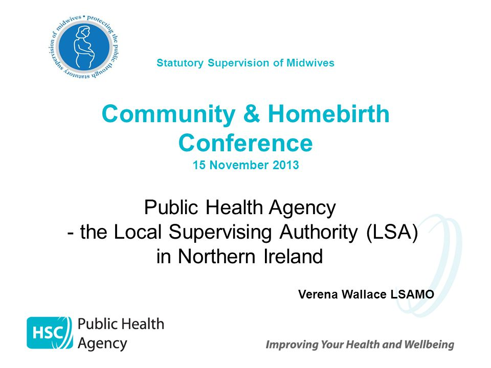 Statutory Supervision of Midwives Community & Homebirth Conference 15 November 2013 Public Health Agency - the Local Supervising Authority (LSA) in Northern Ireland Verena Wallace LSAMO