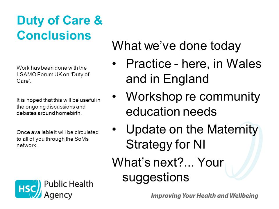 Duty of Care & Conclusions What we've done today Practice - here, in Wales and in England Workshop re community education needs Update on the Maternity Strategy for NI What's next?...