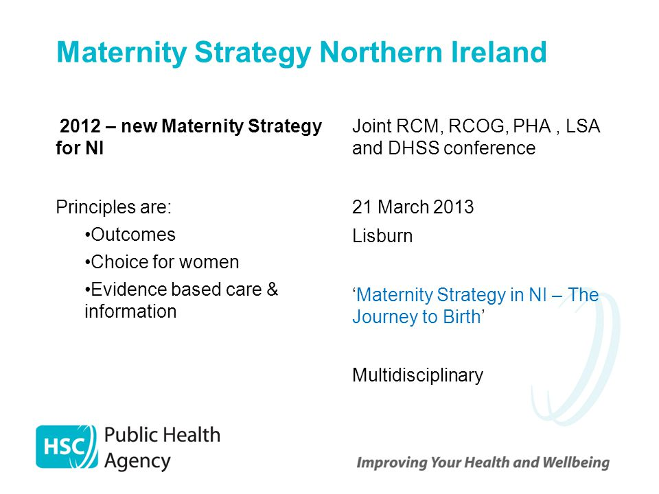 Maternity Strategy Northern Ireland 2012 – new Maternity Strategy for NI Principles are: Outcomes Choice for women Evidence based care & information Joint RCM, RCOG, PHA, LSA and DHSS conference 21 March 2013 Lisburn 'Maternity Strategy in NI – The Journey to Birth' Multidisciplinary