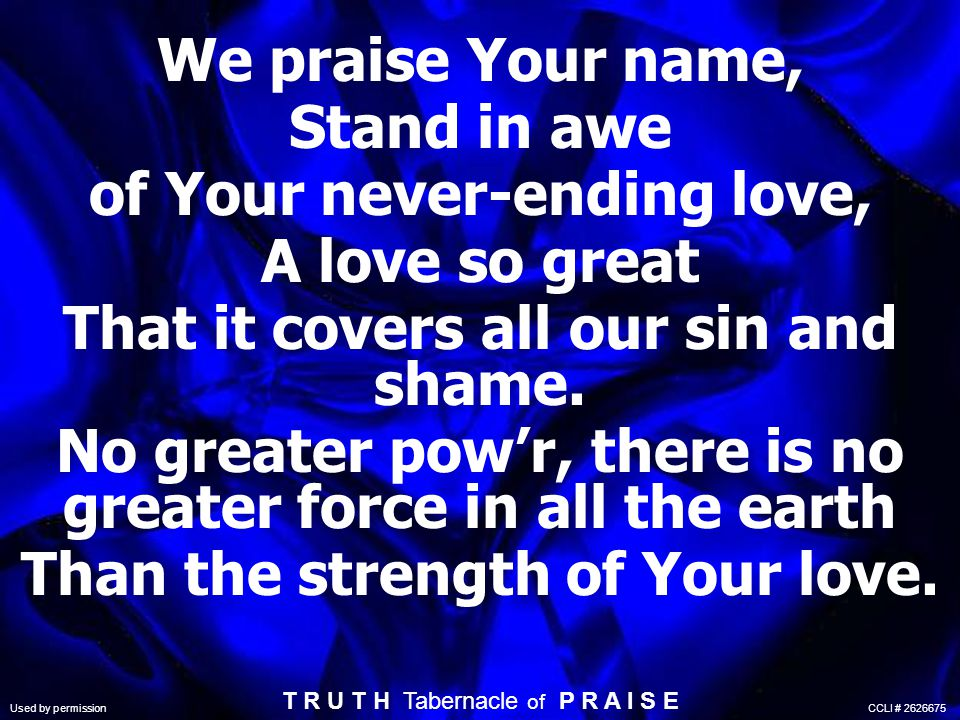 There s no greater love than Jesus There s no greater love than He gives There s no greater love that frees us So deep within (repeat) T R U T H Tabernacle of P R A I S E Used by permission CCLI # 2626675