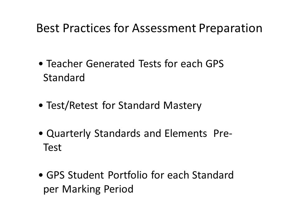 Best Practices for Assessment Preparation Teacher Generated Tests for each GPS Standard Test/Retest for Standard Mastery Quarterly Standards and Elements Pre- Test GPS Student Portfolio for each Standard per Marking Period