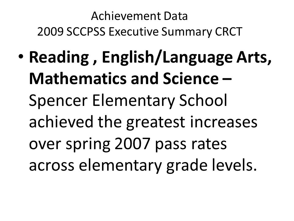 Achievement Data 2009 SCCPSS Executive Summary CRCT Reading, English/Language Arts, Mathematics and Science – Spencer Elementary School achieved the greatest increases over spring 2007 pass rates across elementary grade levels.