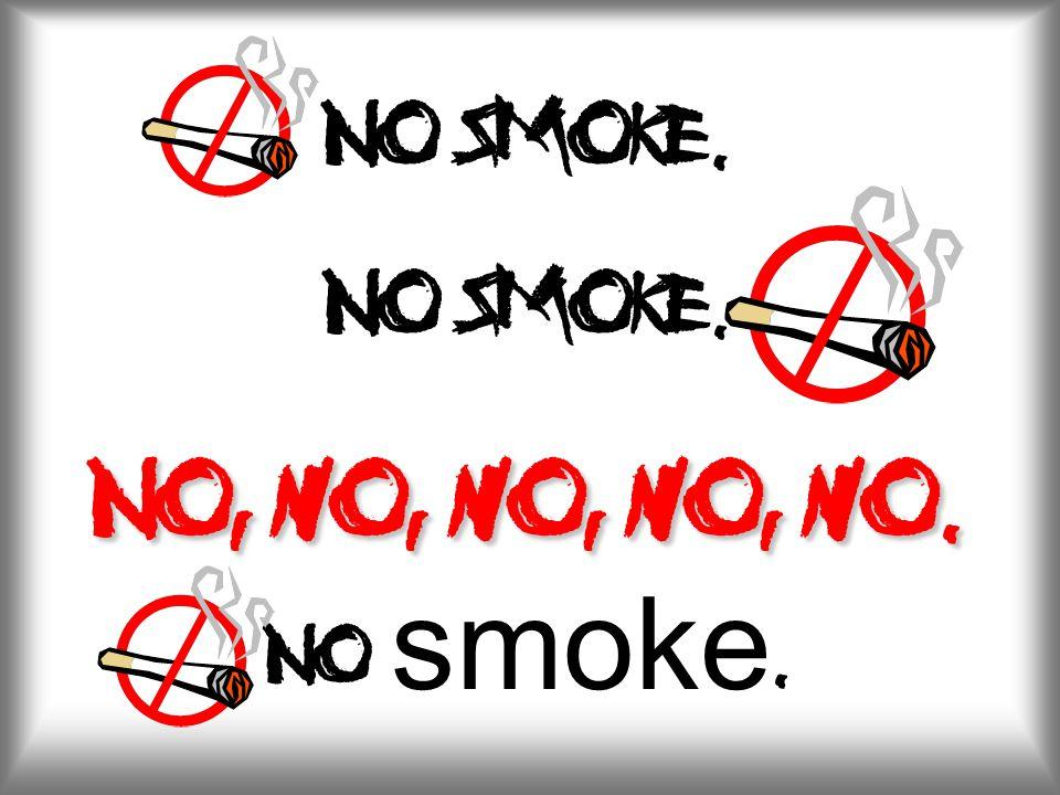 No, no, no, no, no. No smoke. No smoke. No, no, no, no, no. No smoke.