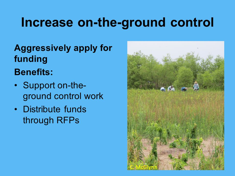 Increase on-the-ground control Aggressively apply for funding Benefits: Support on-the- ground control work Distribute funds through RFPs C.