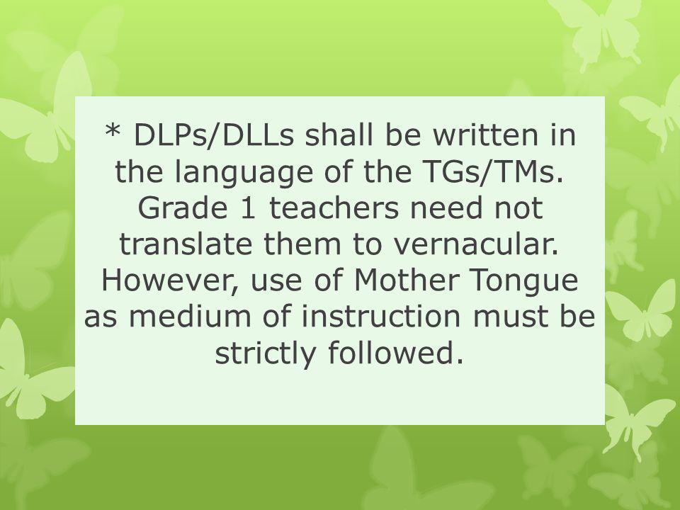 * DLPs/DLLs shall be written in the language of the TGs/TMs. Grade 1 teachers need not translate them to vernacular. However, use of Mother Tongue as