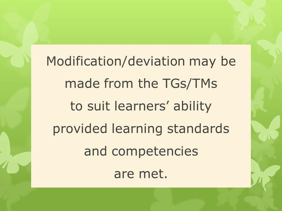 Modification/deviation may be made from the TGs/TMs to suit learners' ability provided learning standards and competencies are met.