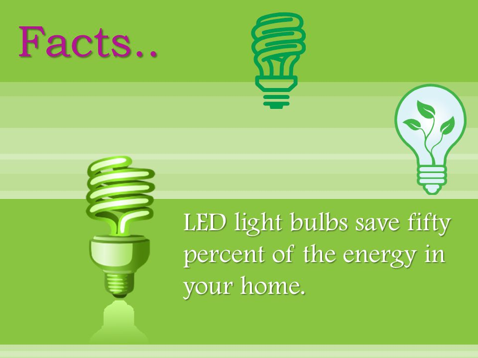 LED light bulbs save fifty percent of the energy in your home. Facts..