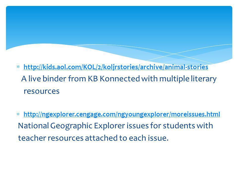  http://kids.aol.com/KOL/2/koljrstories/archive/animal-stories http://kids.aol.com/KOL/2/koljrstories/archive/animal-stories A live binder from KB Konnected with multiple literary resources  http://ngexplorer.cengage.com/ngyoungexplorer/moreissues.html http://ngexplorer.cengage.com/ngyoungexplorer/moreissues.html National Geographic Explorer issues for students with teacher resources attached to each issue.