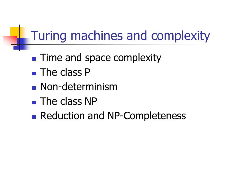 Time and space complexity Running time (or time complexity) for a TM is f(n), where n is the length of the input tape f(n) maximum number of steps/transitions the TM makes before halting Could be infinite if the TM does not halt on some inputs Space complexity is the maximum number of cells on the tape used/encountered by the TM during execution