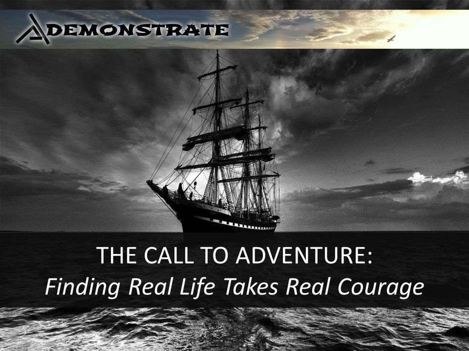 THE CALL TO ADVENTURE: Finding Real Life Takes Real Courage