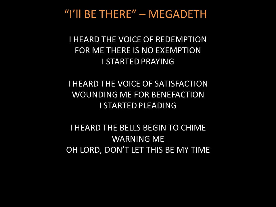 """I'll BE THERE"" – MEGADETH I HEARD THE VOICE OF REDEMPTION FOR ME THERE IS NO EXEMPTION I STARTED PRAYING I HEARD THE VOICE OF SATISFACTION WOUNDING M"