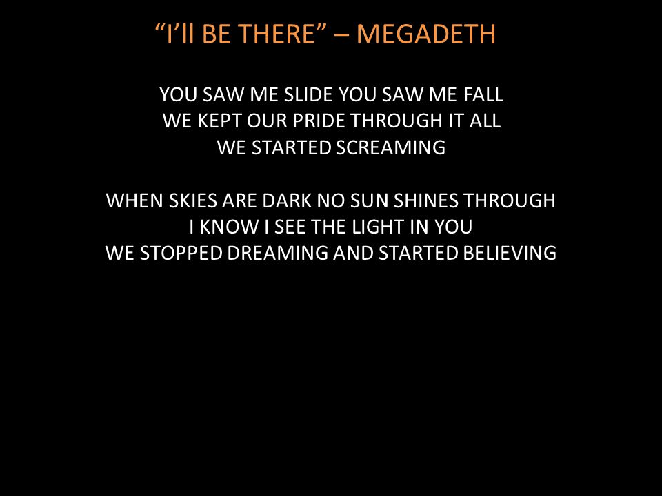 """I'll BE THERE"" – MEGADETH YOU SAW ME SLIDE YOU SAW ME FALL WE KEPT OUR PRIDE THROUGH IT ALL WE STARTED SCREAMING WHEN SKIES ARE DARK NO SUN SHINES TH"