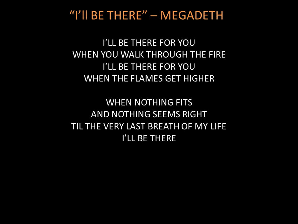 """I'll BE THERE"" – MEGADETH I'LL BE THERE FOR YOU WHEN YOU WALK THROUGH THE FIRE I'LL BE THERE FOR YOU WHEN THE FLAMES GET HIGHER WHEN NOTHING FITS AND"