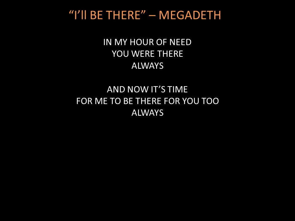 """I'll BE THERE"" – MEGADETH IN MY HOUR OF NEED YOU WERE THERE ALWAYS AND NOW IT'S TIME FOR ME TO BE THERE FOR YOU TOO ALWAYS"