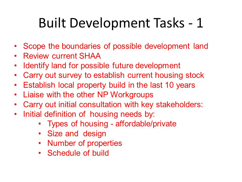 Built Development Tasks - 1 Scope the boundaries of possible development land Review current SHAA Identify land for possible future development Carry out survey to establish current housing stock Establish local property build in the last 10 years Liaise with the other NP Workgroups Carry out initial consultation with key stakeholders: Initial definition of housing needs by: Types of housing - affordable/private Size and design Number of properties Schedule of build