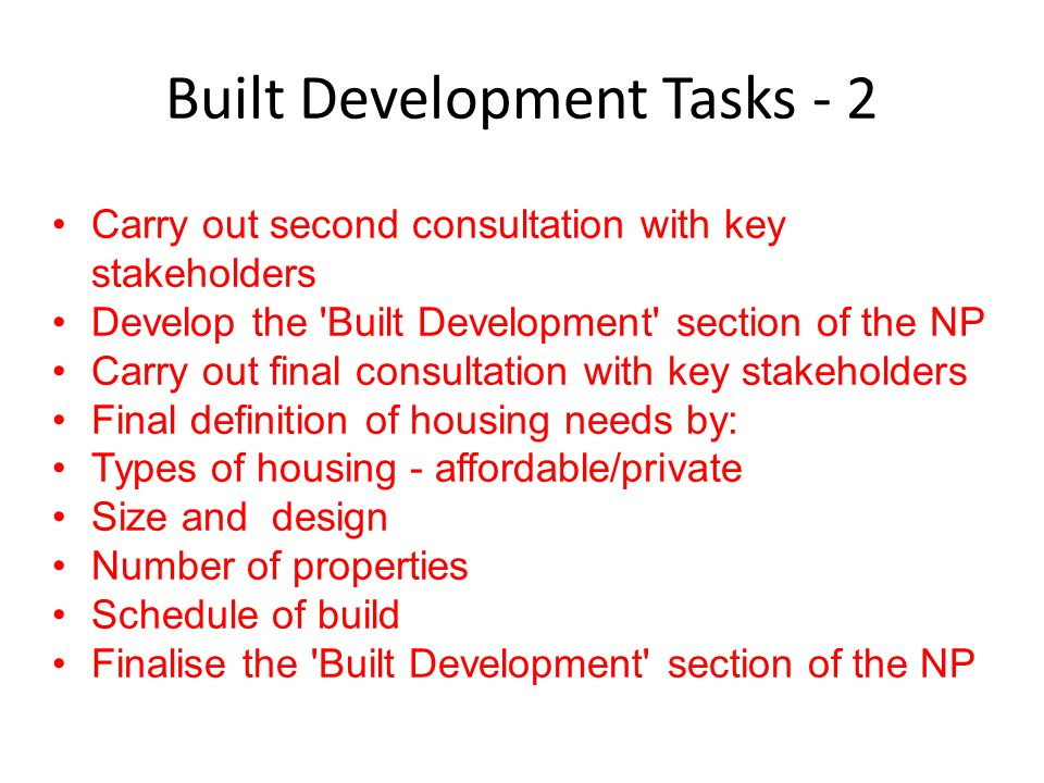 Built Development Tasks - 2 Carry out second consultation with key stakeholders Develop the Built Development section of the NP Carry out final consultation with key stakeholders Final definition of housing needs by: Types of housing - affordable/private Size and design Number of properties Schedule of build Finalise the Built Development section of the NP