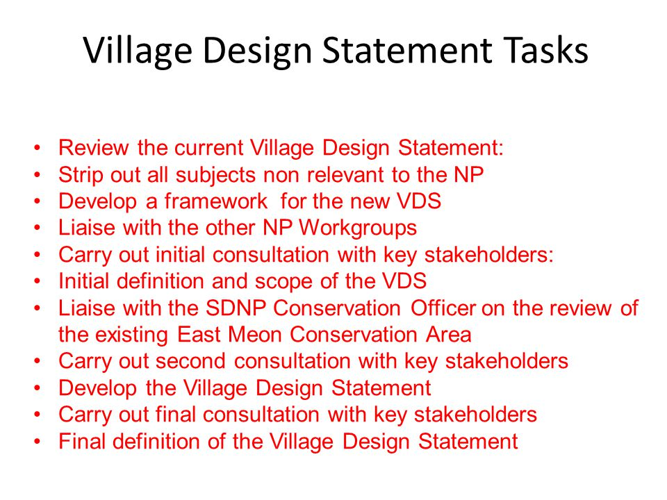 Village Design Statement Tasks Review the current Village Design Statement: Strip out all subjects non relevant to the NP Develop a framework for the new VDS Liaise with the other NP Workgroups Carry out initial consultation with key stakeholders: Initial definition and scope of the VDS Liaise with the SDNP Conservation Officer on the review of the existing East Meon Conservation Area Carry out second consultation with key stakeholders Develop the Village Design Statement Carry out final consultation with key stakeholders Final definition of the Village Design Statement