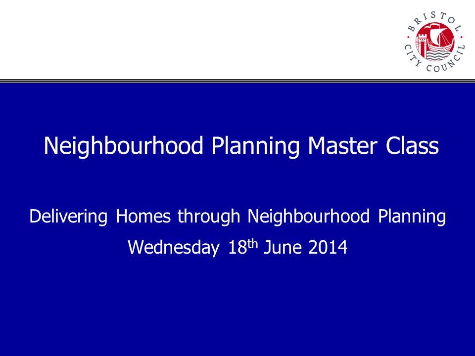 Neighbourhood Planning Master Class Delivering Homes through Neighbourhood Planning Wednesday 18 th June 2014
